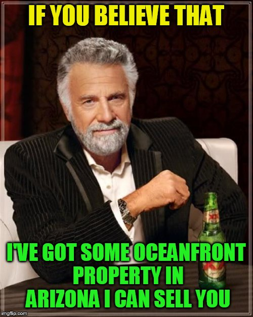 The Most Interesting Man In The World Meme | IF YOU BELIEVE THAT I'VE GOT SOME OCEANFRONT PROPERTY IN ARIZONA I CAN SELL YOU | image tagged in memes,the most interesting man in the world | made w/ Imgflip meme maker