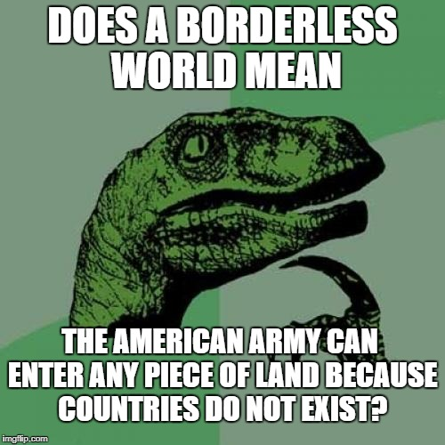 Philosoraptor Meme | DOES A BORDERLESS WORLD MEAN THE AMERICAN ARMY CAN ENTER ANY PIECE OF LAND BECAUSE COUNTRIES DO NOT EXIST? | image tagged in memes,philosoraptor | made w/ Imgflip meme maker