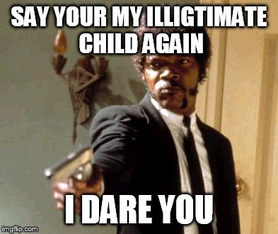 Say That Again I Dare You Meme | SAY YOUR MY ILLIGTIMATE CHILD AGAIN I DARE YOU | image tagged in memes,say that again i dare you | made w/ Imgflip meme maker