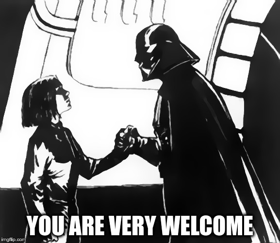 No Need To Thank Me | YOU ARE VERY WELCOME | image tagged in memes,funny,dark side,thanks,welcome | made w/ Imgflip meme maker