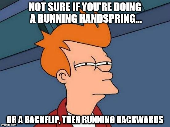 Futurama Fry Meme | NOT SURE IF YOU'RE DOING A RUNNING HANDSPRING... OR A BACKFLIP, THEN RUNNING BACKWARDS | image tagged in memes,futurama fry | made w/ Imgflip meme maker