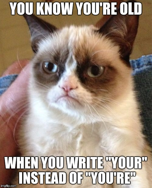 "Grumpy Cat Meme | YOU KNOW YOU'RE OLD WHEN YOU WRITE ""YOUR"" INSTEAD OF ""YOU'RE"" 