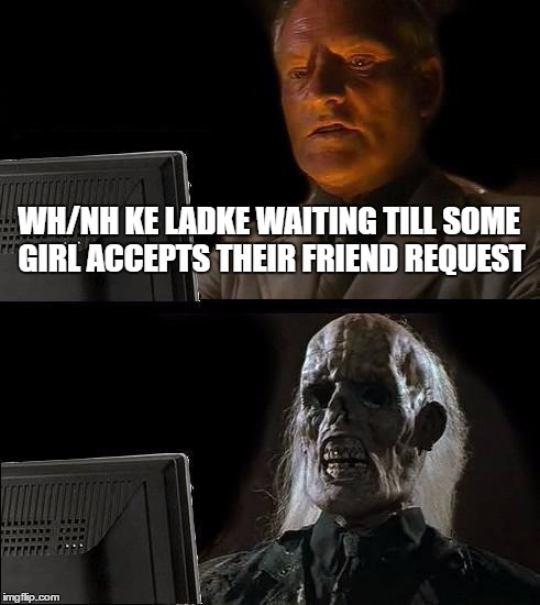 Ill Just Wait Here Meme | WH/NH KE LADKE WAITING TILL SOME GIRL ACCEPTS THEIR FRIEND REQUEST | image tagged in memes,ill just wait here | made w/ Imgflip meme maker