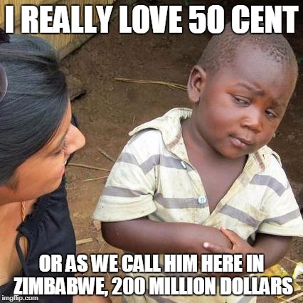 Third World Skeptical Kid Meme | I REALLY LOVE 50 CENT OR AS WE CALL HIM HERE IN ZIMBABWE, 200 MILLION DOLLARS | image tagged in memes,third world skeptical kid | made w/ Imgflip meme maker