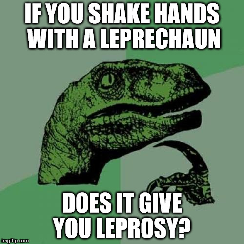 Sound's like something that would happen to Brian... | IF YOU SHAKE HANDS WITH A LEPRECHAUN DOES IT GIVE YOU LEPROSY? | image tagged in memes,philosoraptor,puns,leprechaun | made w/ Imgflip meme maker