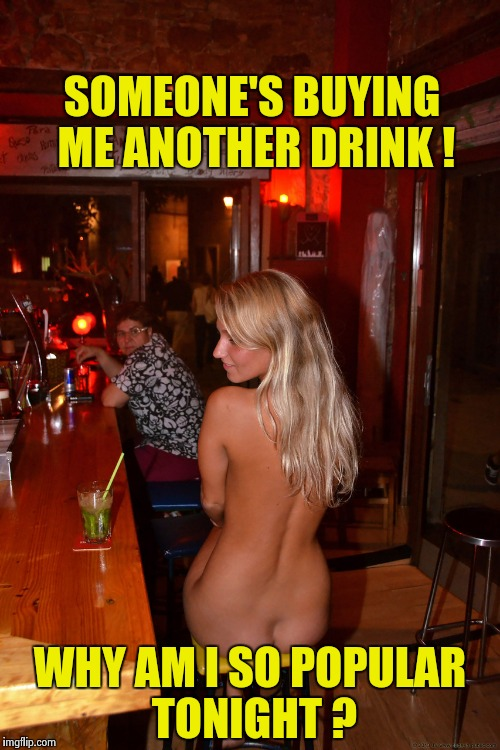 Some people just have to be the center of attention | SOMEONE'S BUYING ME ANOTHER DRINK ! WHY AM I SO POPULAR TONIGHT ? | image tagged in nude at the bar,nsfw,speed dating,attention | made w/ Imgflip meme maker