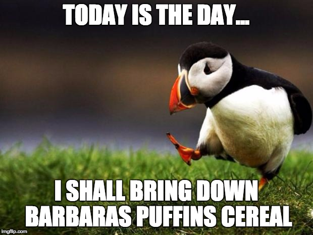 Unpopular Opinion Puffin Meme | TODAY IS THE DAY... I SHALL BRING DOWN BARBARAS PUFFINS CEREAL | image tagged in memes,unpopular opinion puffin | made w/ Imgflip meme maker