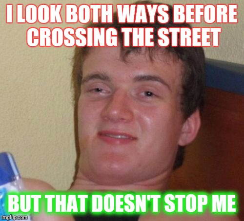 In it, to win it? | I LOOK BOTH WAYS BEFORE CROSSING THE STREET BUT THAT DOESN'T STOP ME | image tagged in memes,10 guy | made w/ Imgflip meme maker