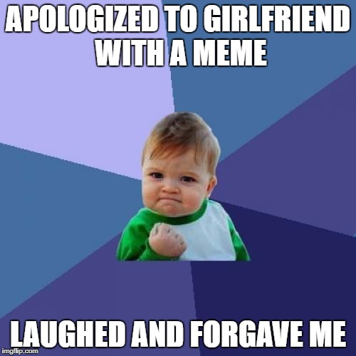 Success Kid Meme | APOLOGIZED TO GIRLFRIEND WITH A MEME LAUGHED AND FORGAVE ME | image tagged in memes,success kid | made w/ Imgflip meme maker