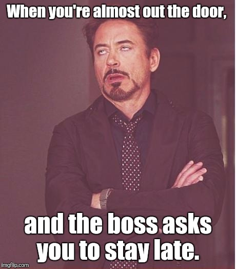 Face You Make Robert Downey Jr Meme | When you're almost out the door, and the boss asks you to stay late. | image tagged in memes,face you make robert downey jr | made w/ Imgflip meme maker