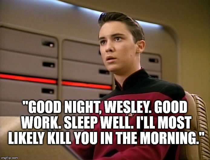 "Dread Ensign Wesley | ""GOOD NIGHT, WESLEY. GOOD WORK. SLEEP WELL. I'LL MOST LIKELY KILL YOU IN THE MORNING."" 
