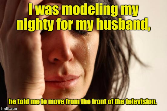 First World Problems Meme | I was modeling my nighty for my husband, he told me to move from the front of the television. | image tagged in memes,first world problems | made w/ Imgflip meme maker