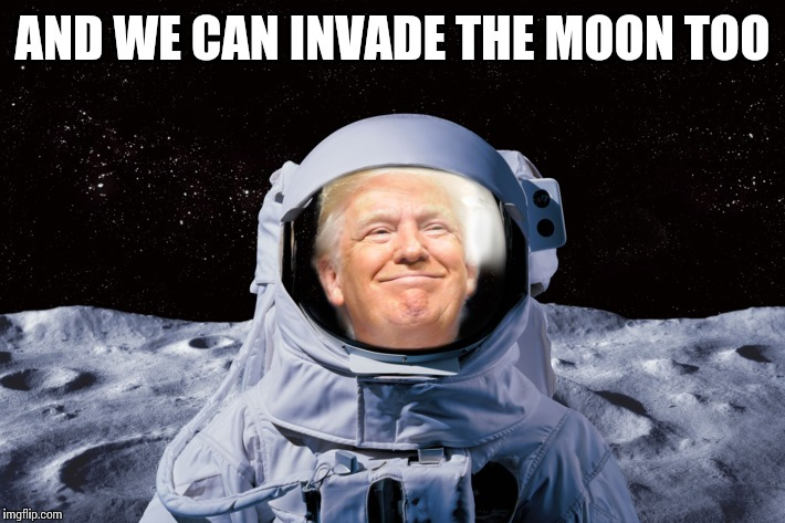 AND WE CAN INVADE THE MOON TOO | made w/ Imgflip meme maker