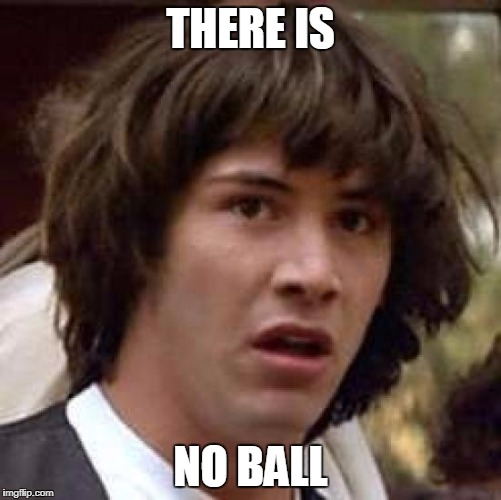 Conspiracy Keanu Meme | THERE IS NO BALL | image tagged in memes,conspiracy keanu | made w/ Imgflip meme maker