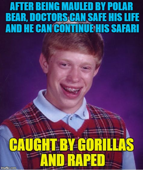 Bad Luck Brian Meme | AFTER BEING MAULED BY POLAR BEAR, DOCTORS CAN SAFE HIS LIFE AND HE CAN CONTINUE HIS SAFARI CAUGHT BY GORILLAS AND **PED | image tagged in memes,bad luck brian | made w/ Imgflip meme maker