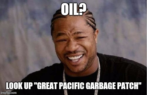"Yo Dawg Heard You Meme | OIL? LOOK UP ""GREAT PACIFIC GARBAGE PATCH"" 