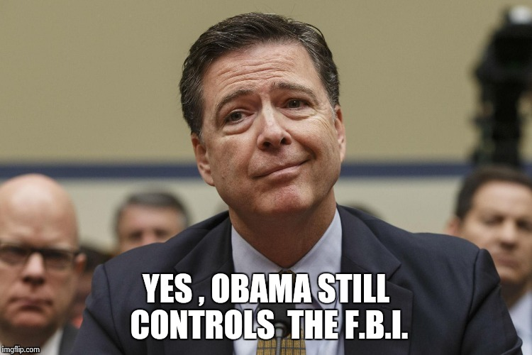 YES , OBAMA STILL CONTROLS  THE F.B.I. | image tagged in phoney comey | made w/ Imgflip meme maker