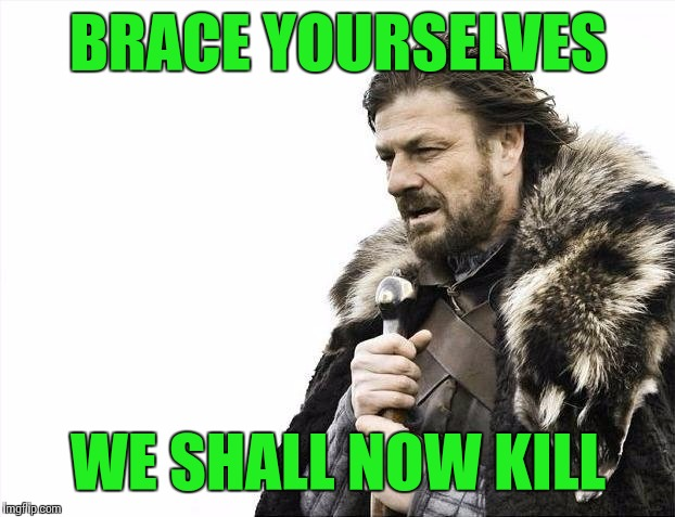 Brace Yourselves X is Coming Meme | BRACE YOURSELVES WE SHALL NOW KILL | image tagged in memes,brace yourselves x is coming | made w/ Imgflip meme maker