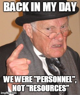 "Not resources | BACK IN MY DAY WE WERE ""PERSONNEL"", NOT ""RESOURCES"" 