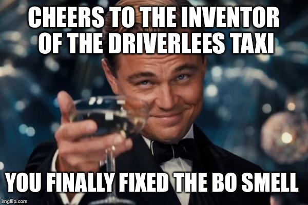 Leonardo Dicaprio Cheers Meme | CHEERS TO THE INVENTOR OF THE DRIVERLEES TAXI YOU FINALLY FIXED THE BO SMELL | image tagged in memes,leonardo dicaprio cheers | made w/ Imgflip meme maker