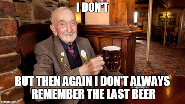 I DON'T BUT THEN AGAIN I DON'T ALWAYS REMEMBER THE LAST BEER | made w/ Imgflip meme maker