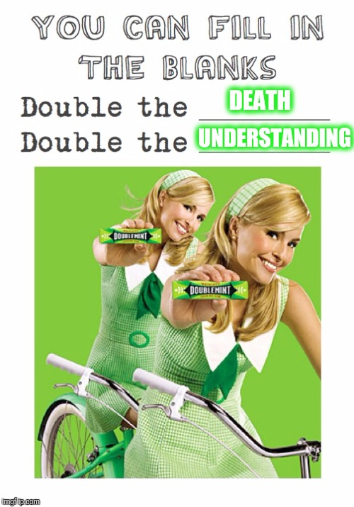 Memes, Doublemint Gum, Double The Pleasure | DEATH UNDERSTANDING | image tagged in memes,doublemint gum,double the pleasure | made w/ Imgflip meme maker