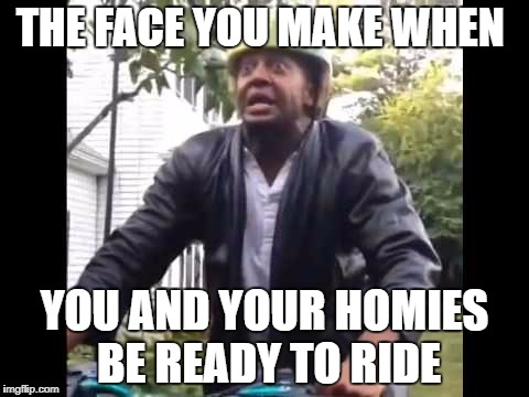 Marlon Webb Watermelon | THE FACE YOU MAKE WHEN YOU AND YOUR HOMIES BE READY TO RIDE | image tagged in marlon webb watermelon | made w/ Imgflip meme maker