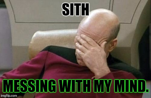 Captain Picard Facepalm Meme | SITH MESSING WITH MY MIND. | image tagged in memes,captain picard facepalm | made w/ Imgflip meme maker
