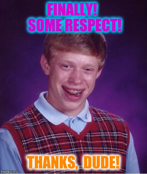 Bad Luck Brian Meme | FINALLY!  SOME RESPECT! THANKS,  DUDE! | image tagged in memes,bad luck brian | made w/ Imgflip meme maker