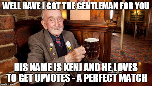 WELL HAVE I GOT THE GENTLEMAN FOR YOU HIS NAME IS KENJ AND HE LOVES TO GET UPVOTES - A PERFECT MATCH | made w/ Imgflip meme maker