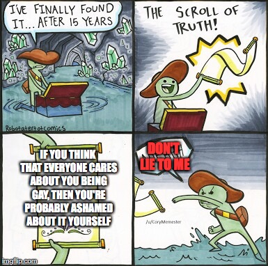The Scroll Of Truth Meme | IF YOU THINK THAT EVERYONE CARES ABOUT YOU BEING GAY, THEN YOU'RE PROBABLY ASHAMED ABOUT IT YOURSELF DON'T LIE TO ME | image tagged in the scroll of truth,gay,gay marriage,gay pride,truth | made w/ Imgflip meme maker