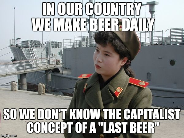 "IN OUR COUNTRY WE MAKE BEER DAILY SO WE DON'T KNOW THE CAPITALIST CONCEPT OF A ""LAST BEER"" 