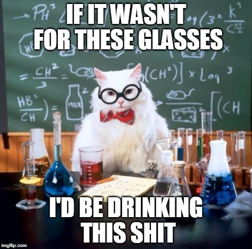 Chemistry Cat Meme | IF IT WASN'T FOR THESE GLASSES I'D BE DRINKING THIS SHIT | image tagged in memes,chemistry cat | made w/ Imgflip meme maker