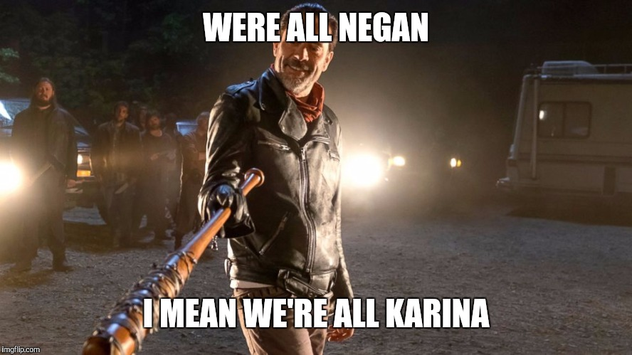 WERE ALL NEGAN I MEAN WE'RE ALL KARINA | made w/ Imgflip meme maker