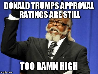 Donald Trumps approval ratings  | DONALD TRUMPS APPROVAL RATINGS ARE STILL TOO DAMN HIGH | image tagged in memes,too damn high,donald trump,approval rating,donald trump clown,thinking black guy | made w/ Imgflip meme maker