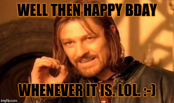 One Does Not Simply Meme | WELL THEN HAPPY BDAY WHENEVER IT IS. LOL. :-) | image tagged in memes,one does not simply | made w/ Imgflip meme maker