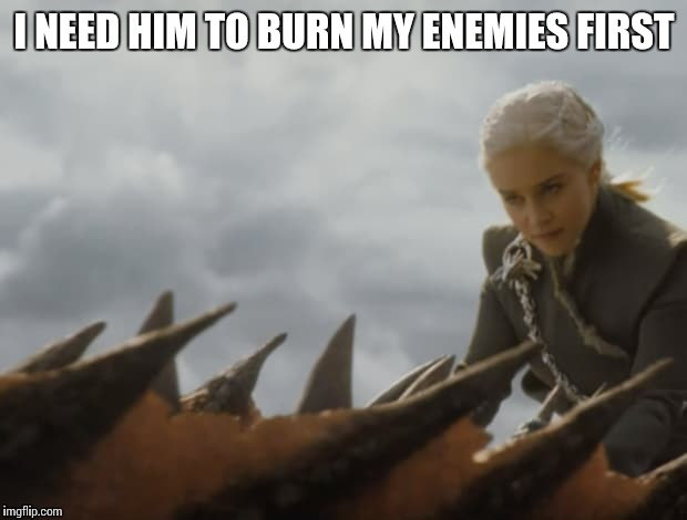 I NEED HIM TO BURN MY ENEMIES FIRST | made w/ Imgflip meme maker
