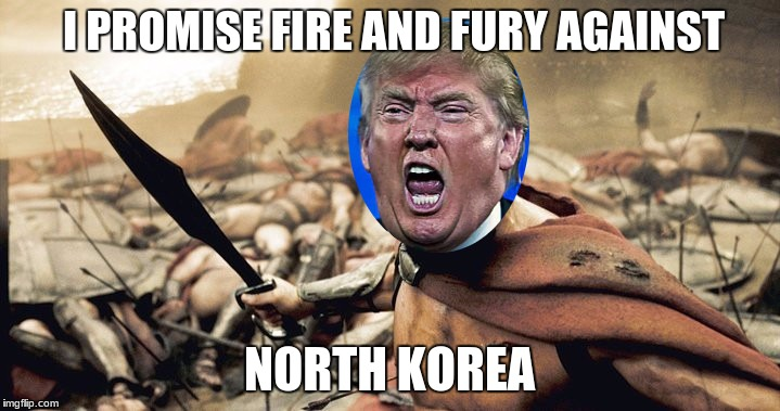 Angry Donald promises fire and fury | I PROMISE FIRE AND FURY AGAINST NORTH KOREA | image tagged in this is donaaaaalllllldddd,donald trump,fire,fury,sparta | made w/ Imgflip meme maker
