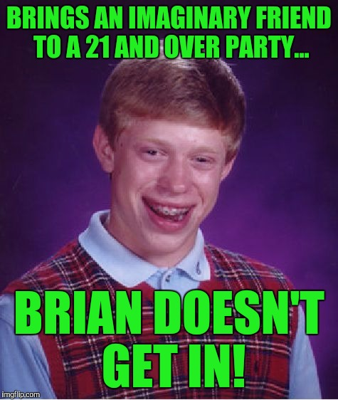 Bad Luck Brian Meme | BRINGS AN IMAGINARY FRIEND TO A 21 AND OVER PARTY... BRIAN DOESN'T GET IN! | image tagged in memes,bad luck brian | made w/ Imgflip meme maker