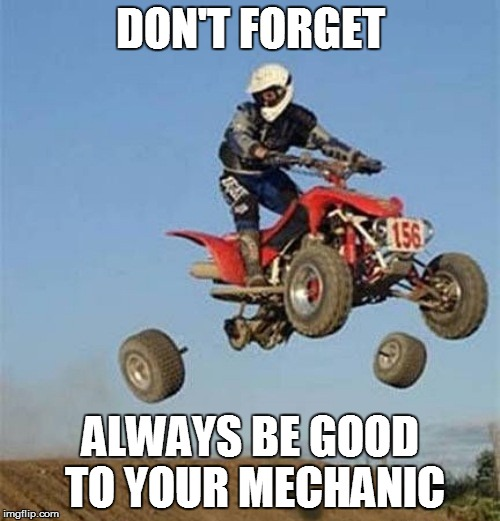 Simple life hacks #46 | DON'T FORGET ALWAYS BE GOOD TO YOUR MECHANIC | image tagged in funny | made w/ Imgflip meme maker