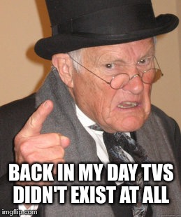 BACK IN MY DAY TVS DIDN'T EXIST AT ALL | image tagged in memes,back in my day | made w/ Imgflip meme maker