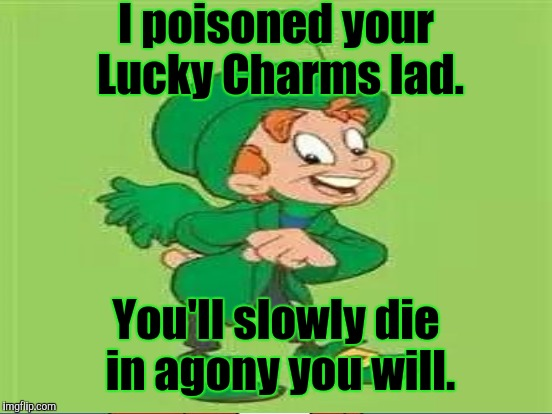 I poisoned your Lucky Charms lad. You'll slowly die in agony you will. | made w/ Imgflip meme maker