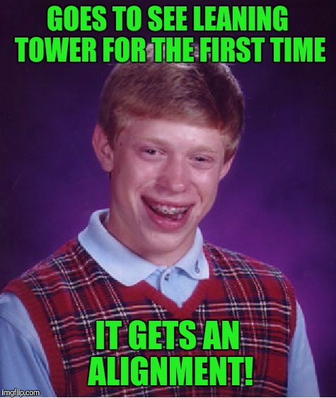Bad Luck Brian Meme | GOES TO SEE LEANING TOWER FOR THE FIRST TIME IT GETS AN ALIGNMENT! | image tagged in memes,bad luck brian | made w/ Imgflip meme maker