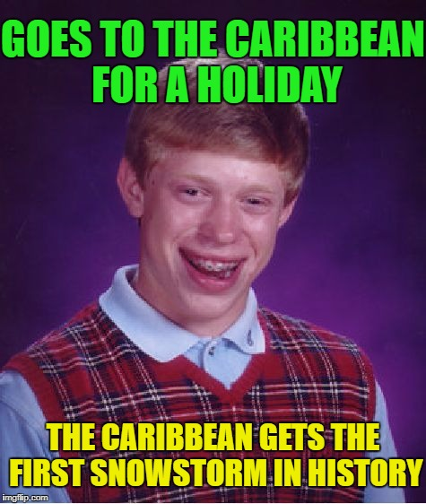 Bad Luck Brian Meme | GOES TO THE CARIBBEAN FOR A HOLIDAY THE CARIBBEAN GETS THE FIRST SNOWSTORM IN HISTORY | image tagged in memes,bad luck brian | made w/ Imgflip meme maker