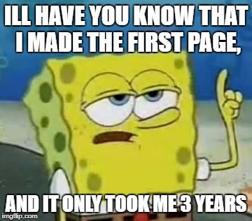 Ill Have You Know Spongebob Meme | ILL HAVE YOU KNOW THAT I MADE THE FIRST PAGE, AND IT ONLY TOOK ME 3 YEARS | image tagged in memes,ill have you know spongebob | made w/ Imgflip meme maker