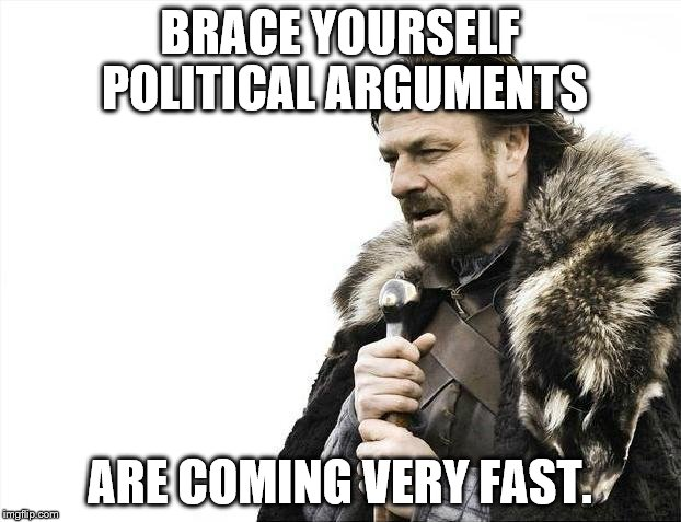 Brace Yourselves X is Coming Meme | BRACE YOURSELF POLITICAL ARGUMENTS ARE COMING VERY FAST. | image tagged in memes,brace yourselves x is coming | made w/ Imgflip meme maker