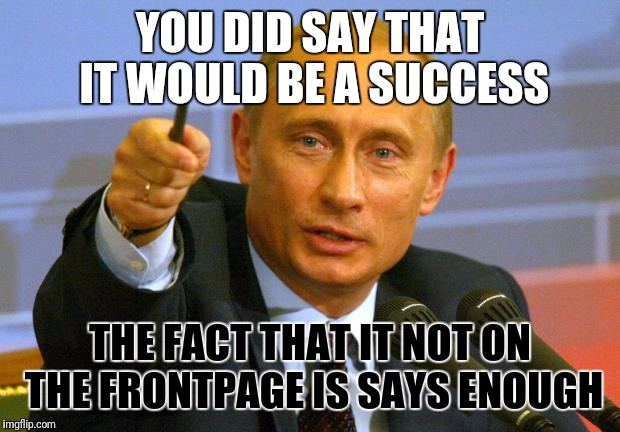 Good Guy Putin | YOU DID SAY THAT IT WOULD BE A SUCCESS THE FACT THAT IT NOT ON THE FRONTPAGE IS SAYS ENOUGH | image tagged in memes,good guy putin | made w/ Imgflip meme maker