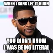 usher | WHEN I SANG LET IT BURN YOU DIDN'T KNOW I WAS BEING LITERAL | image tagged in usher | made w/ Imgflip meme maker