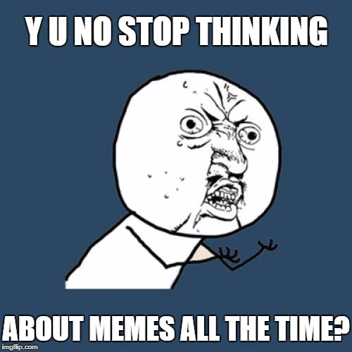 Y U No Meme | Y U NO STOP THINKING ABOUT MEMES ALL THE TIME? | image tagged in memes,y u no | made w/ Imgflip meme maker