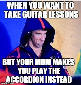 Michael Phelps Death Stare Meme | WHEN YOU WANT TO TAKE GUITAR LESSONS BUT YOUR MOM MAKES YOU PLAY THE ACCORDION INSTEAD | image tagged in memes,michael phelps death stare | made w/ Imgflip meme maker